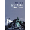 Bob Dent EVERY STATUE TELLS A STORY - PUBLIC MONUMENTS IN BUDAPEST