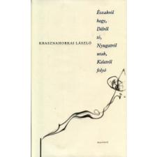 Krasznahorkai László ÉSZAKRÓL HEGY, DÉLRŐL TÓ, NYUGATRÓL UTAK, KELETRŐL FOLYÓ regény