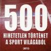 Bálint Mátyás 500 HIHETETLEN TÖRTÉNET A SPORT VILÁGÁBÓL