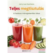 Jerry Lee Hutchens - Teljes megtisztulás - A hatásos méregtelenítés titkai életmód, egészség