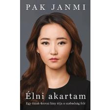 Pak Janmi Élni akartam - Egy észak-koreai lány útja a szabadság felé regény
