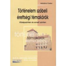 Adorjányi Csaba TÖRTÉNELEM SZÓBELI ÉRETTSÉGI TÉMAKÖRÖK /KÖZÉPSZINTEN ÉS EMELT SZINTEN tankönyv