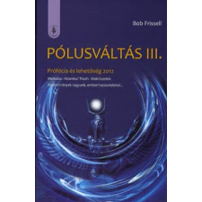 Bob Frissel PÓLUSVÁLTÁS III. - PRÓFÉCIA ÉS LEHETŐSÉG 2012 ezoterika