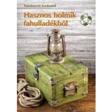Fanyúvasztó Ferdinánd Hasznos holmik fahulladékból életmód, egészség