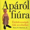 Harry H. Jr. Harrison APÁRÓL FIÚRA - ÉLETBÖLCSESSÉGEK FIÚK NEVELÉSÉHEZ