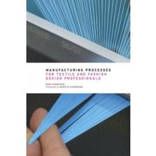 Manufacturing Processes for Textile and Fashion Design Professionals – Rob Thompson idegen nyelvű könyv