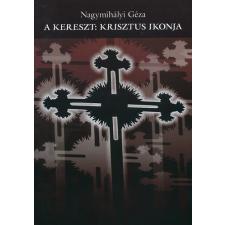 Nagymihályi Géza A KERESZT: KRISZTUS IKONJA vallás