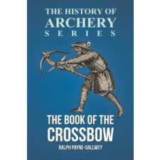 The Book of the Crossbow (History of Archery Series) – Ralph Payne-Gallwey, Horace a. Ford idegen nyelvű könyv